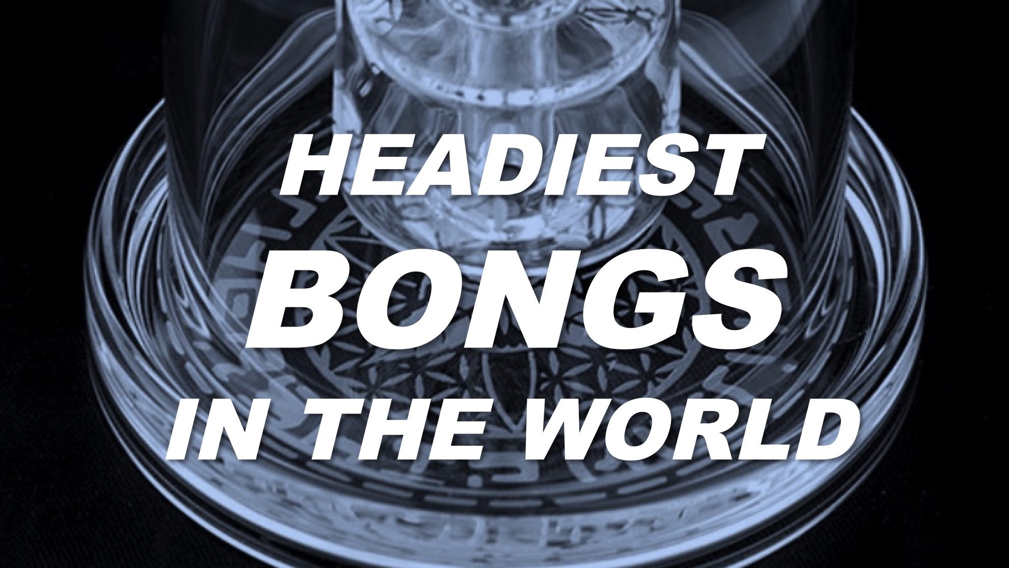 Headiest BONGS in the World by Cannabis Frontier